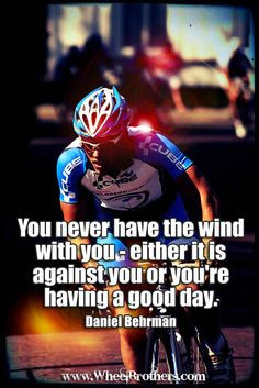 You never have the wind with you- either it is against you or you're ...