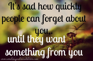 ... people can forget about you, until they want something from you