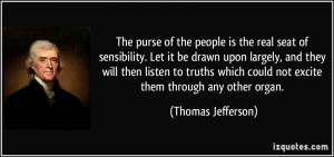 The purse of the people is the real seat of sensibility. Let it be ...