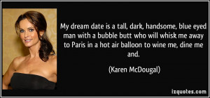 My dream date is a tall, dark, handsome, blue eyed man with a bubble ...