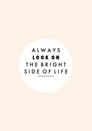 Always look on the bright side of life #life #quotes