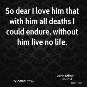 john-milton-quote-so-dear-i-love-him-that-with-him-all-deaths-i-could ...