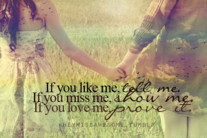 you like me, Tell Me. If you miss me, Show it. If you love me, Prove ...