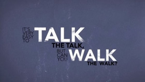 Talking the talk or walking the walk.
