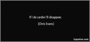 If I do cardio I'll disappear. - Chris Evans