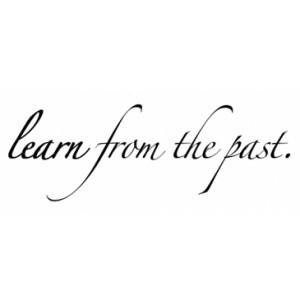 learn from the past .dont dwell dont repeat and dont waste the time we ...