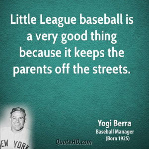 Little League baseball is a very good thing because it keeps the ...