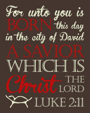 For unto you is born this day a Savior, Christ the Lord. Luke 2:11 ...