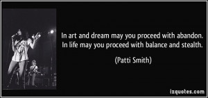 ... . In life may you proceed with balance and stealth. - Patti Smith