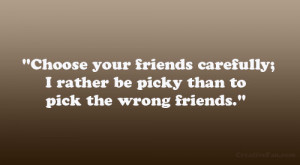 ... friends carefully; I rather be picky than to pick the wrong friends