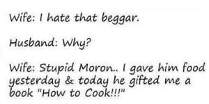 Wife :I hate that beggar . Husband:Why? Wife: Stupid Moron.. I gave ...