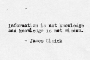 ... is not knowledge and knowledge is not wisdom.