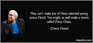 ... . You might as well make a movie called Chevy Chase. - Chevy Chase