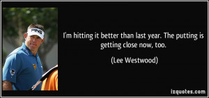 ... than last year. The putting is getting close now, too. - Lee Westwood