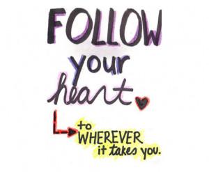Follow yor heart yo wherever it takes you.