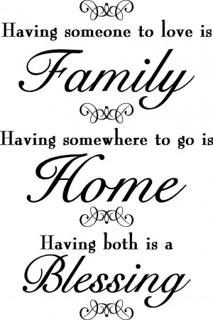 Having someone to love is Family, Having somewhere to go is Home ...
