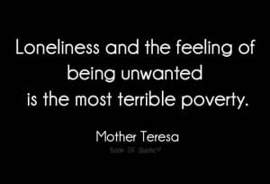 Loneliness and the feeling of being unwanted is the most terrible ...