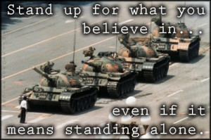 Stand up for what you believe in even if it means standing alone ...