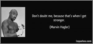 Don't doubt me, because that's when I get stronger. - Marvin Hagler