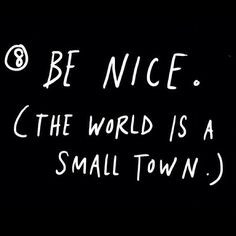 Be nice. The #world is a small #town #advice #quotes #readpictures - @ ...