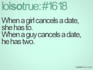 When a girl cancels a date, she has to.When a guy cancels a date, he ...
