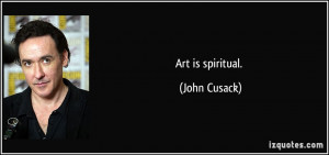 Art is spiritual. - John Cusack