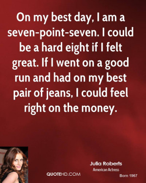 On my best day, I am a seven-point-seven. I could be a hard eight if I ...