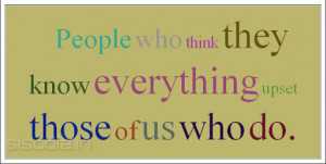 People who think they know everything upset those of us who do.