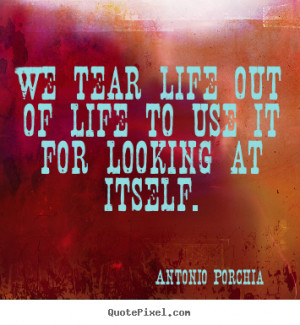 Antonio Porchia Quotes - We tear life out of life to use it for ...