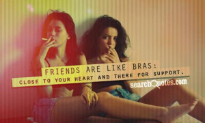 Friends are like bras: close to your heart and there for support.