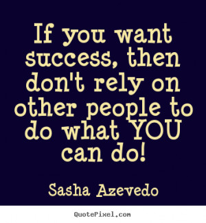 ... want success, then don't rely on other people to do what you can do