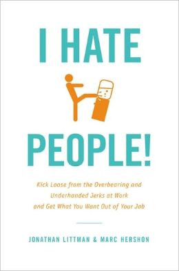 Hate People!: Kick Loose from the Overbearing and Underhanded Jerks ...