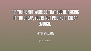 If you're not worried that you're pricing it too cheap, you're not ...