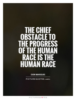 The chief obstacle to the progress of the human race is the human race ...