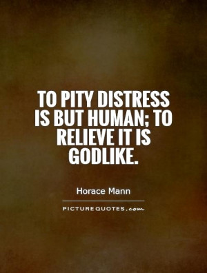 To pity distress is but human; to relieve it is Godlike. Picture Quote ...