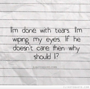 done with tears. I'm wiping my eyes. If he doesn't care then why ...