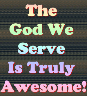 http://www.pics22.com/the-god-we-serve-is-trule-awesome-bible-quote/
