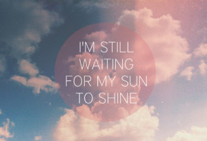 still waiting for my sun to shine.