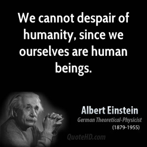 We cannot despair of humanity, since we ourselves are human beings.