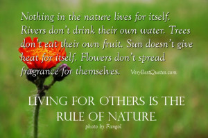 Nothing in the nature lives for itself. Rivers don't drink their own ...
