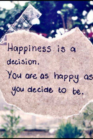 ... Is a Decision.You are as Happy As You Decide to be ~ Happiness Quote