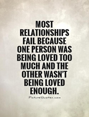Most relationships fail because one person was being loved too much ...