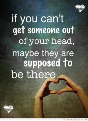 If you can't get someone out of your head maybe they are supposed to ...