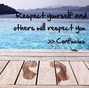 Respect yourself and others will respect you. – Confucius (Click ...
