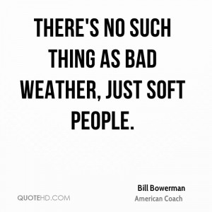 There's no such thing as bad weather, just soft people.