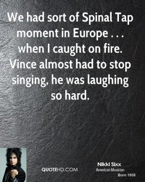 We had sort of Spinal Tap moment in Europe . . . when I caught on fire ...