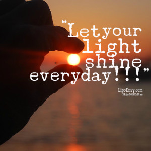 Quotes Picture: let your light shine everyday!!!