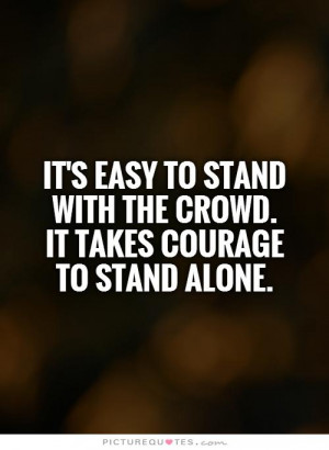 ... stand with the crowd. It takes courage to stand alone Picture Quote #1