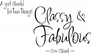 girl should be two things, classy and fabulous.