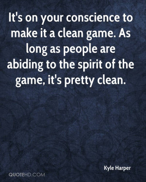It's on your conscience to make it a clean game. As long as people are ...